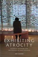 Exhibiting Atrocity. Memorial Museums andthe Politics of Past Violence